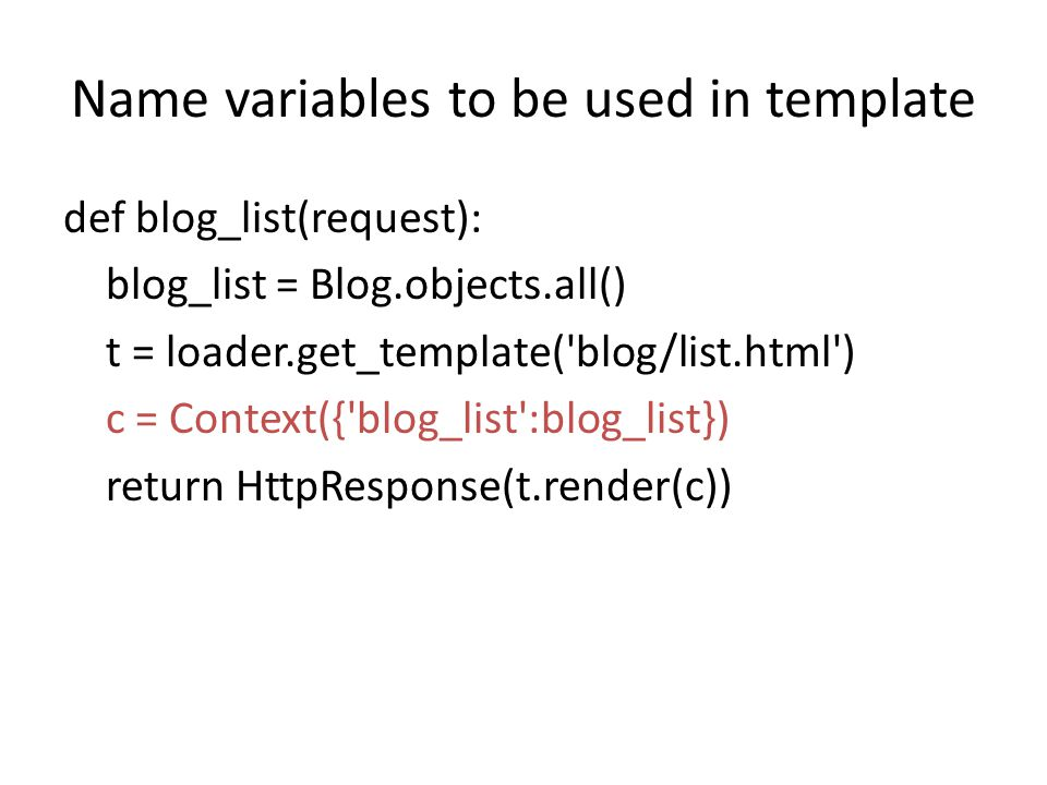 Name variables to be used in template def blog_list(request): blog_list = Blog.objects.all() t = loader.get_template( blog/list.html ) c = Context({ blog_list :blog_list}) return HttpResponse(t.render(c))