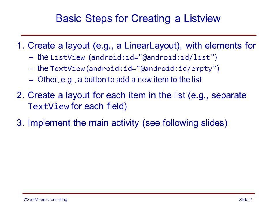 Basic Steps for Creating a Listview 1.Create a layout (e.g., a LinearLayout), with elements for –the ListView ( android:id= @android:id/list ) –the TextView ( android:id= @android:id/empty ) –Other, e.g., a button to add a new item to the list 2.Create a layout for each item in the list (e.g., separate TextView for each field) 3.Implement the main activity (see following slides) Slide 2©SoftMoore Consulting