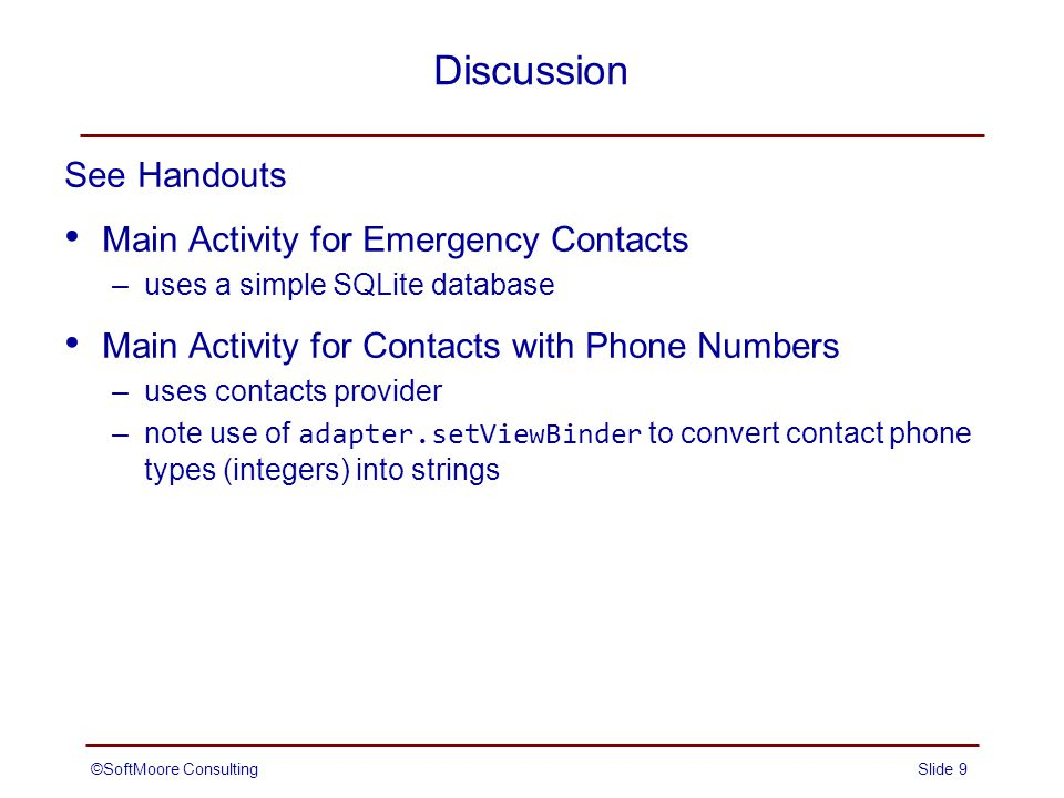 Discussion See Handouts Main Activity for Emergency Contacts –uses a simple SQLite database Main Activity for Contacts with Phone Numbers –uses contacts provider –note use of adapter.setViewBinder to convert contact phone types (integers) into strings Slide 9©SoftMoore Consulting