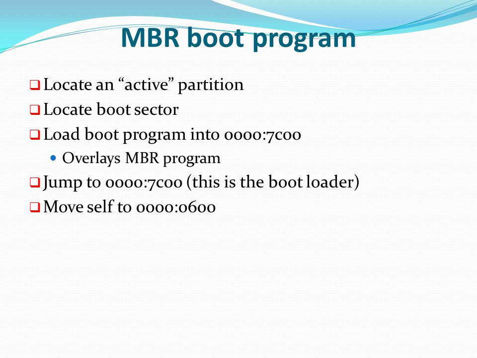 MBR boot program  Locate an active partition  Locate boot sector  Load boot program into 0000:7c00 Overlays MBR program  Jump to 0000:7c00 (this is the boot loader)  Move self to 0000:0600