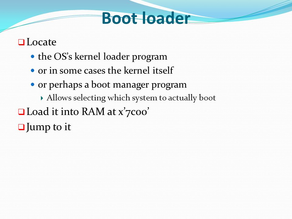 Boot loader  Locate the OS's kernel loader program or in some cases the kernel itself or perhaps a boot manager program Allows selecting which system to actually boot  Load it into RAM at x'7c00'  Jump to it