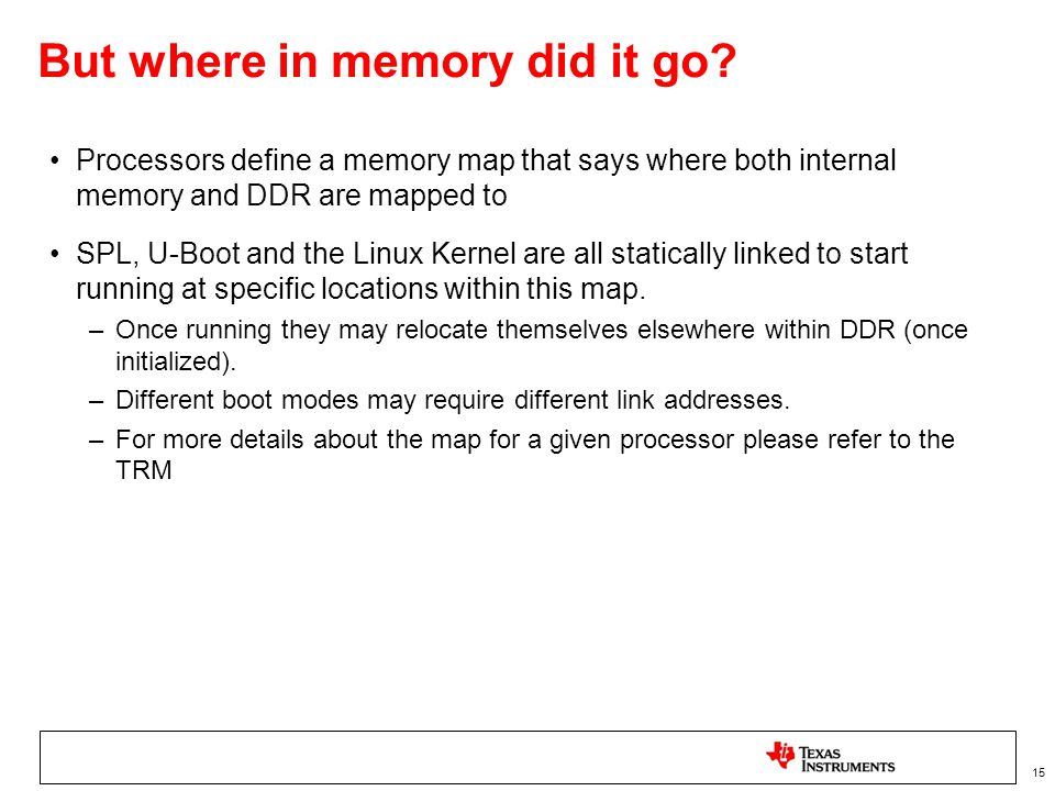 15 But where in memory did it go? Processors define a memory map that says where both internal memory and DDR are mapped to SPL, U-Boot and the Linux