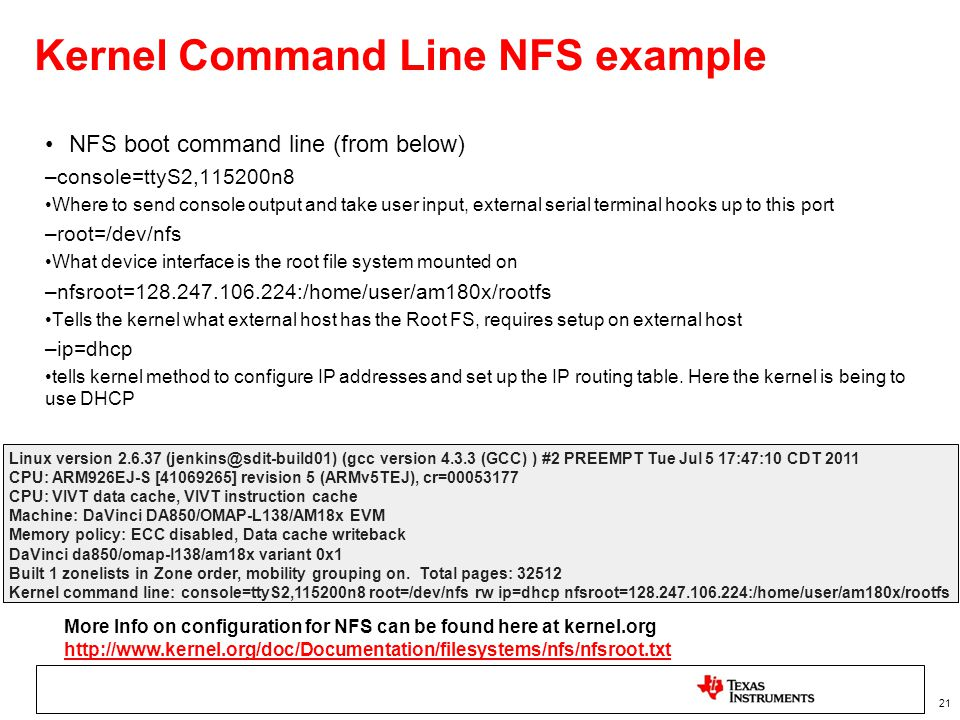 21 Kernel Command Line NFS example NFS boot command line (from below) –console=ttyS2,115200n8 Where to send console output and take user input, extern