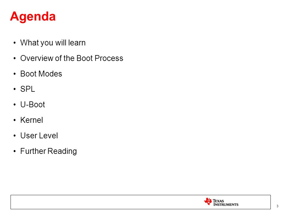 3 Agenda What you will learn Overview of the Boot Process Boot Modes SPL U-Boot Kernel User Level Further Reading