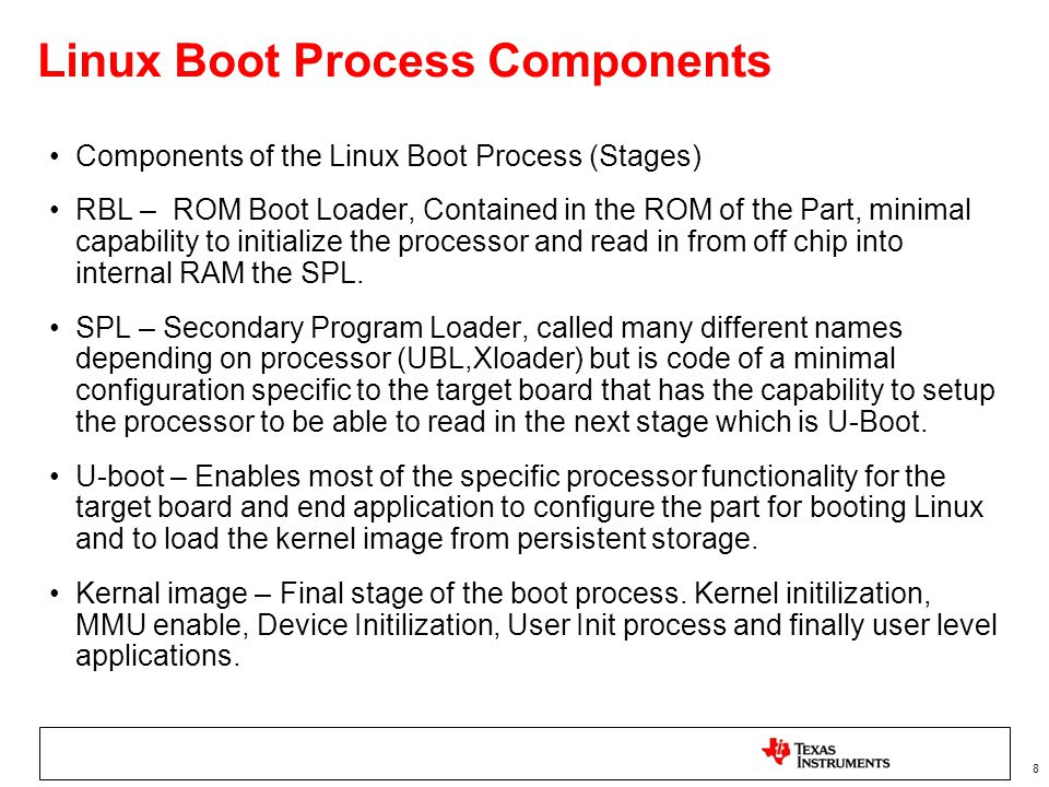 8 Linux Boot Process Components Components of the Linux Boot Process (Stages) RBL – ROM Boot Loader, Contained in the ROM of the Part, minimal capabil