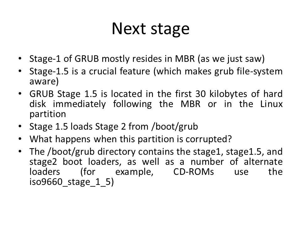 GRUB Stage-2 Being powerful and file-system aware, it can display the boot options to user from - /boot/grub/grub.cfg GRUB command-line - you can boot a specific kernel with a named initrd image as follows: -grub> kernel /bzImage-2.6.14.2 [Linux-bzImage, setup=0x1400, size=0x29672e] -grub> initrd /initrd-2.6.14.2.img [Linux-initrd @ 0x5f13000, 0xcc199 bytes] Now it's the time to fire the kernel!.