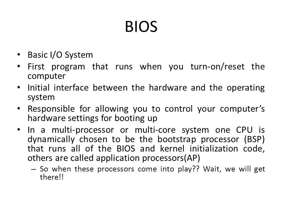 BIOS Components BIOS ROM – Stored on EEPROM (programmable) – Called flash BIOS BIOS CMOS Memory – Non-volatile storage for boot-up settings – Need very little power to operate – Powered by lithium battery