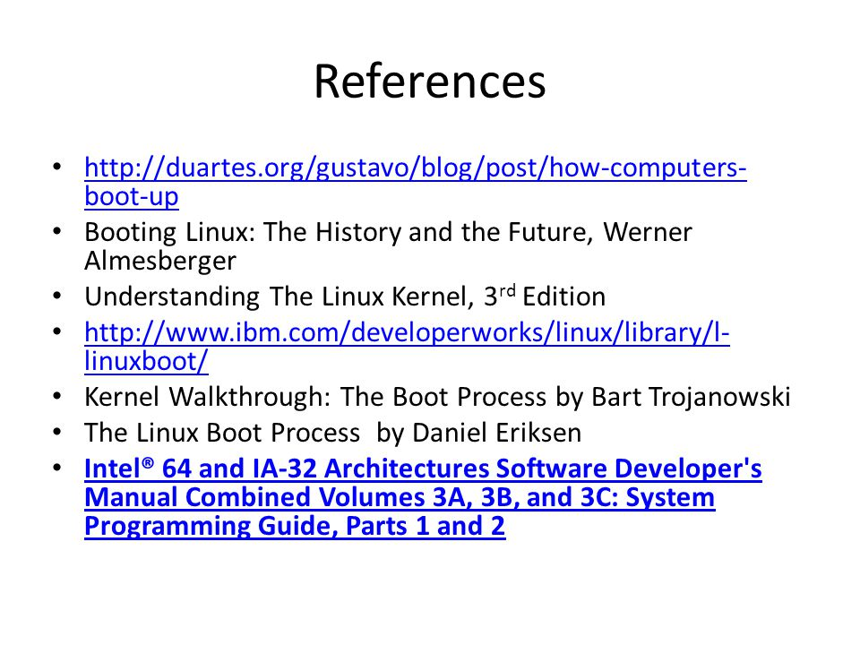 References http://duartes.org/gustavo/blog/post/how-computers- boot-up http://duartes.org/gustavo/blog/post/how-computers- boot-up Booting Linux: The