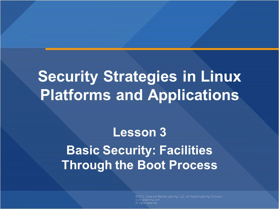 Page 22 Security Strategies in Linux Platforms and Applications © 2013 Jones and Bartlett Learning, LLC, an Ascend Learning Company www.jblearning.com All rights reserved.