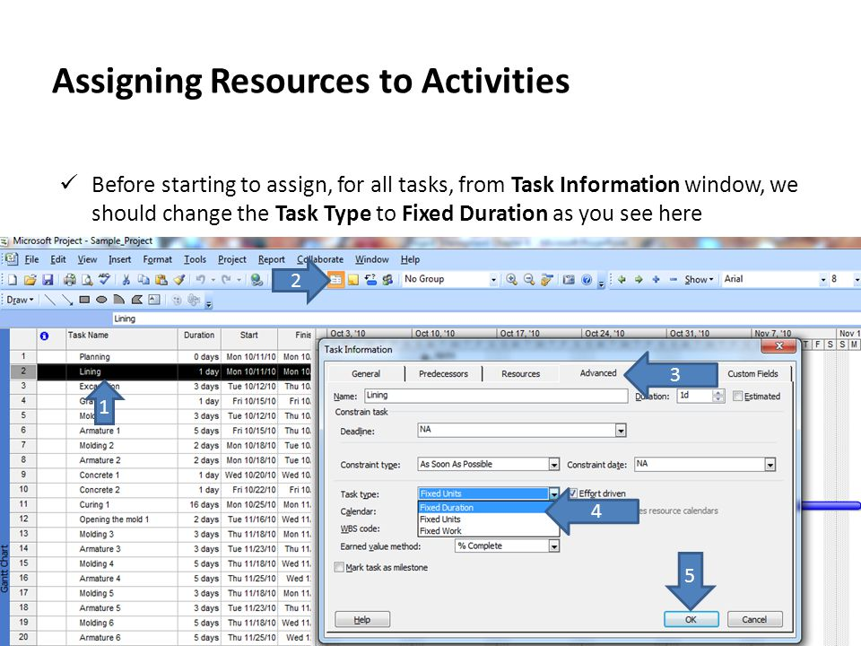 Assigning Resources to Activities Before starting to assign, for all tasks, from Task Information window, we should change the Task Type to Fixed Dura