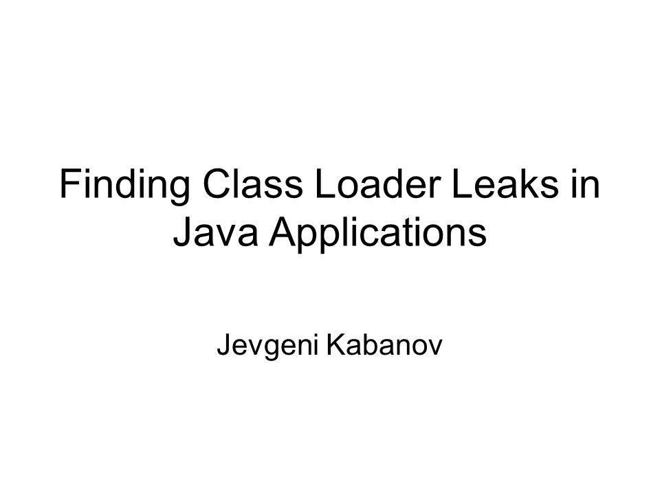 Finding Class Loader Leaks in Java Applications Jevgeni Kabanov