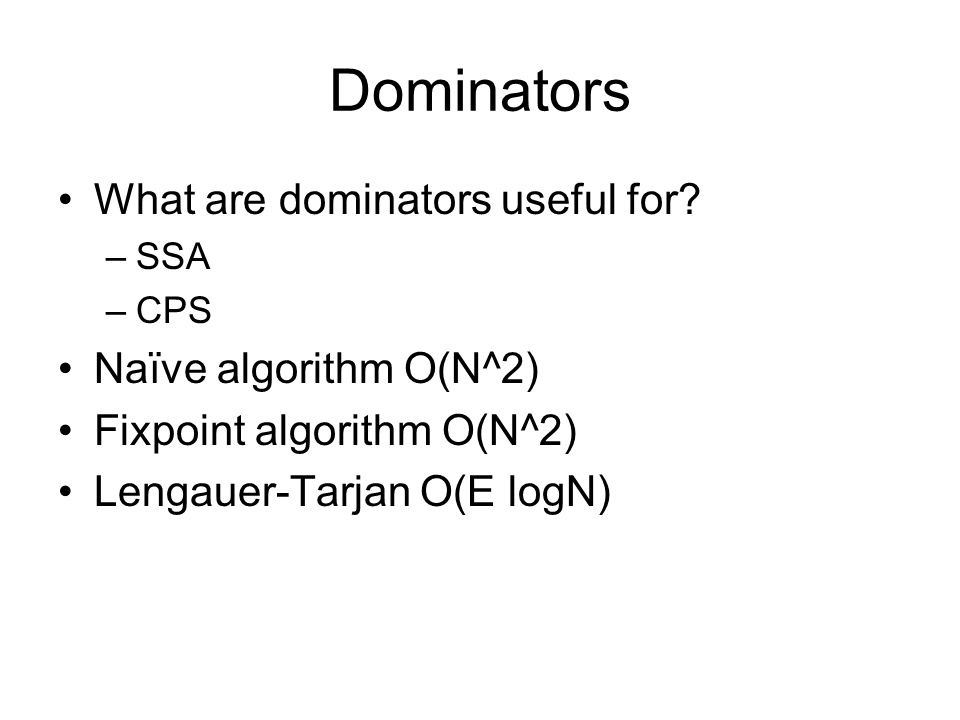 Dominators What are dominators useful for? –SSA –CPS Naïve algorithm O(N^2) Fixpoint algorithm O(N^2) Lengauer-Tarjan O(E logN)