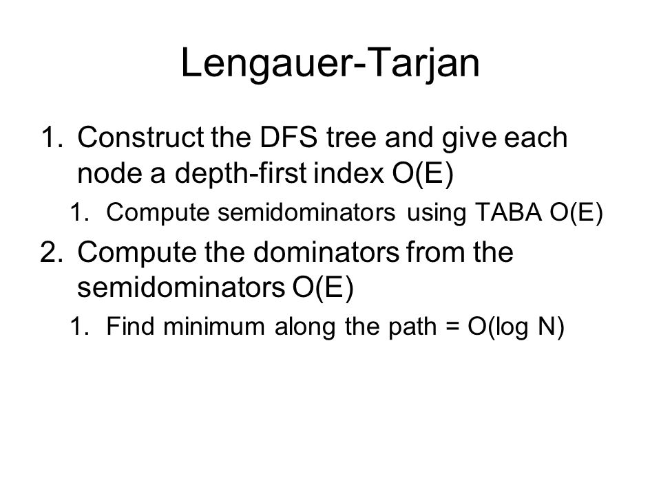 1.Construct the DFS tree and give each node a depth-first index O(E) 1.Compute semidominators using TABA O(E) 2.Compute the dominators from the semido