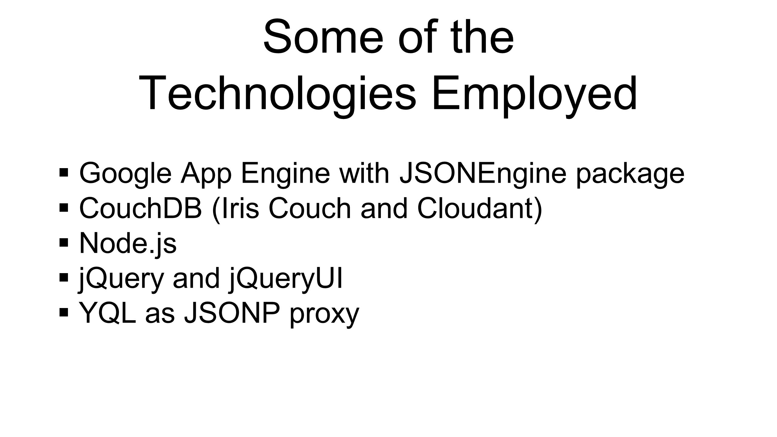 Some of the Technologies Employed  Google App Engine with JSONEngine package  CouchDB (Iris Couch and Cloudant)  Node.js  jQuery and jQueryUI  YQL as JSONP proxy