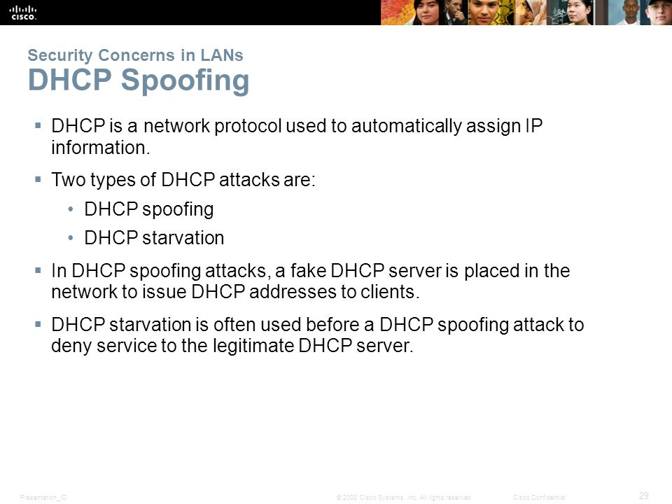 Presentation_ID 29 © 2008 Cisco Systems, Inc. All rights reserved.Cisco Confidential Security Concerns in LANs DHCP Spoofing  DHCP is a network proto