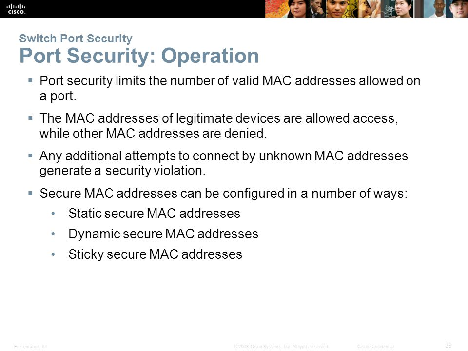 Presentation_ID 39 © 2008 Cisco Systems, Inc. All rights reserved.Cisco Confidential Switch Port Security Port Security: Operation  Port security lim