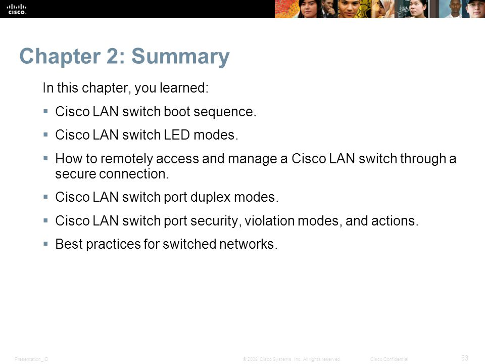 Presentation_ID 53 © 2008 Cisco Systems, Inc. All rights reserved.Cisco Confidential Chapter 2: Summary In this chapter, you learned:  Cisco LAN swit