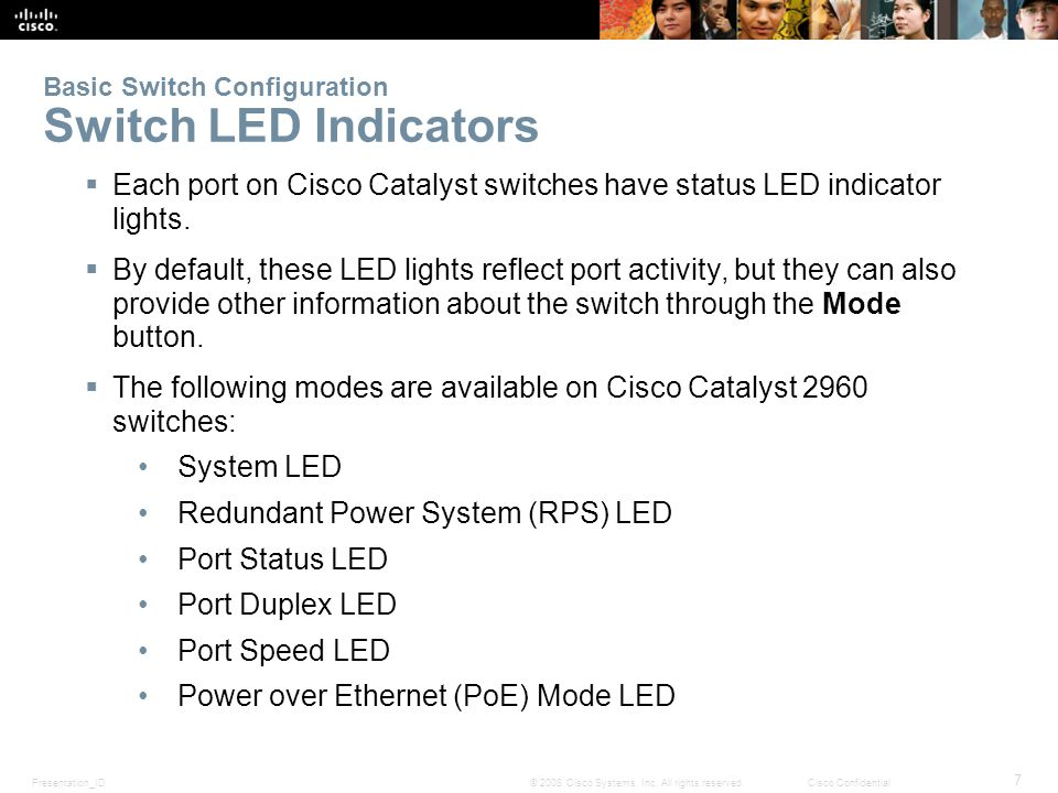 Presentation_ID 7 © 2008 Cisco Systems, Inc. All rights reserved.Cisco Confidential Basic Switch Configuration Switch LED Indicators  Each port on Ci