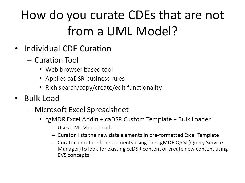 How do you curate CDEs that are not from a UML Model? Individual CDE Curation – Curation Tool Web browser based tool Applies caDSR business rules Rich