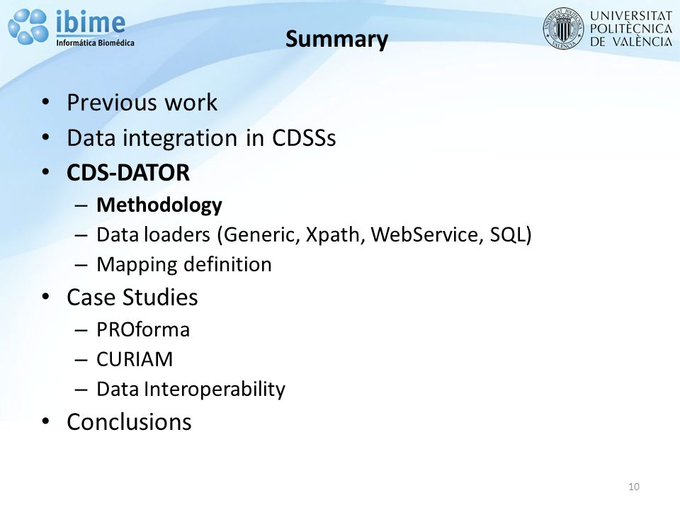 Summary Previous work Data integration in CDSSs CDS-DATOR – Methodology – Data loaders (Generic, Xpath, WebService, SQL) – Mapping definition Case Studies – PROforma – CURIAM – Data Interoperability Conclusions 10
