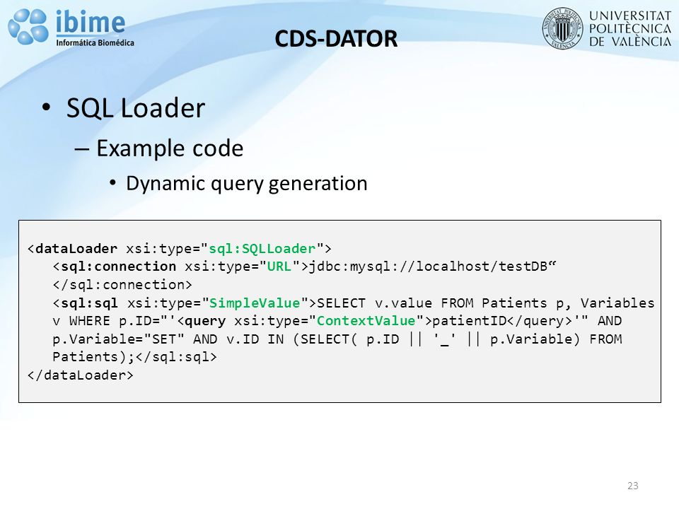 CDS-DATOR SQL Loader – Example code Dynamic query generation 23 jdbc:mysql://localhost/testDB SELECT v.value FROM Patients p, Variables v WHERE p.ID= patientID AND p.Variable= SET AND v.ID IN (SELECT( p.ID || _ || p.Variable) FROM Patients);