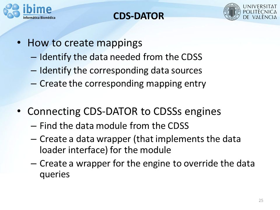 CDS-DATOR How to create mappings – Identify the data needed from the CDSS – Identify the corresponding data sources – Create the corresponding mapping entry Connecting CDS-DATOR to CDSSs engines – Find the data module from the CDSS – Create a data wrapper (that implements the data loader interface) for the module – Create a wrapper for the engine to override the data queries 25