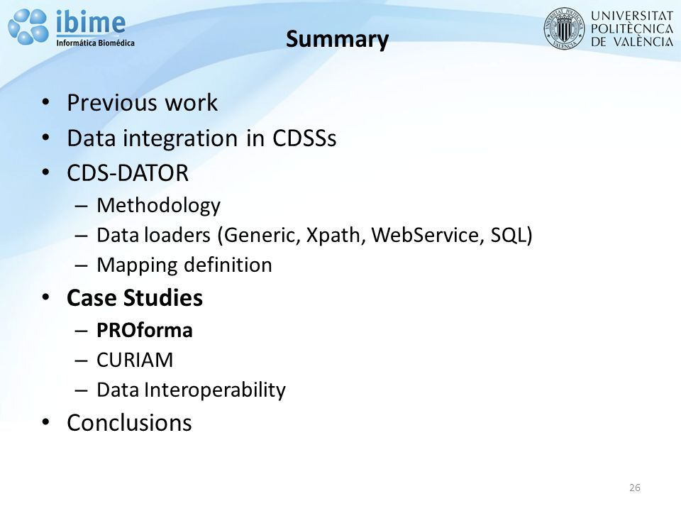 Summary Previous work Data integration in CDSSs CDS-DATOR – Methodology – Data loaders (Generic, Xpath, WebService, SQL) – Mapping definition Case Studies – PROforma – CURIAM – Data Interoperability Conclusions 26