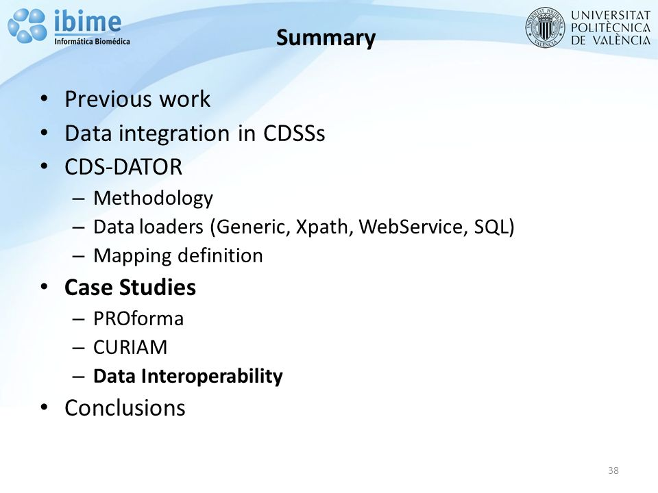 Summary Previous work Data integration in CDSSs CDS-DATOR – Methodology – Data loaders (Generic, Xpath, WebService, SQL) – Mapping definition Case Studies – PROforma – CURIAM – Data Interoperability Conclusions 38