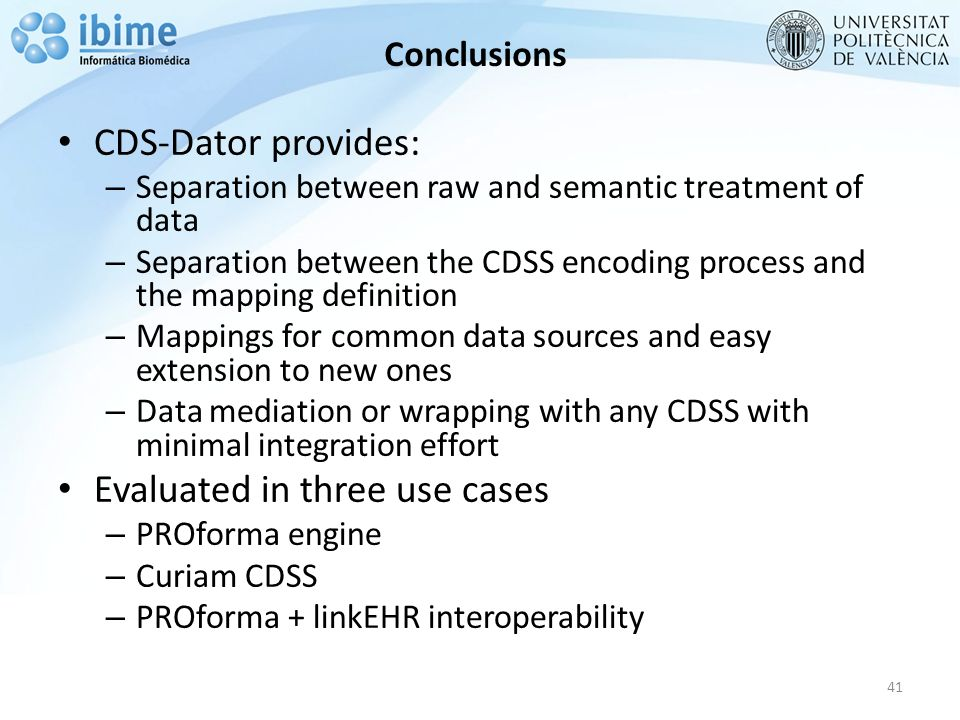 Conclusions CDS-Dator provides: – Separation between raw and semantic treatment of data – Separation between the CDSS encoding process and the mapping definition – Mappings for common data sources and easy extension to new ones – Data mediation or wrapping with any CDSS with minimal integration effort Evaluated in three use cases – PROforma engine – Curiam CDSS – PROforma + linkEHR interoperability 41