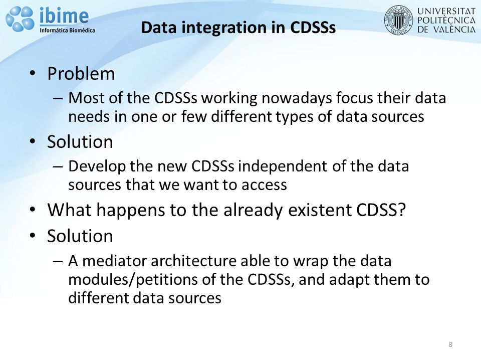 Data integration in CDSSs 8 Problem – Most of the CDSSs working nowadays focus their data needs in one or few different types of data sources Solution – Develop the new CDSSs independent of the data sources that we want to access What happens to the already existent CDSS.