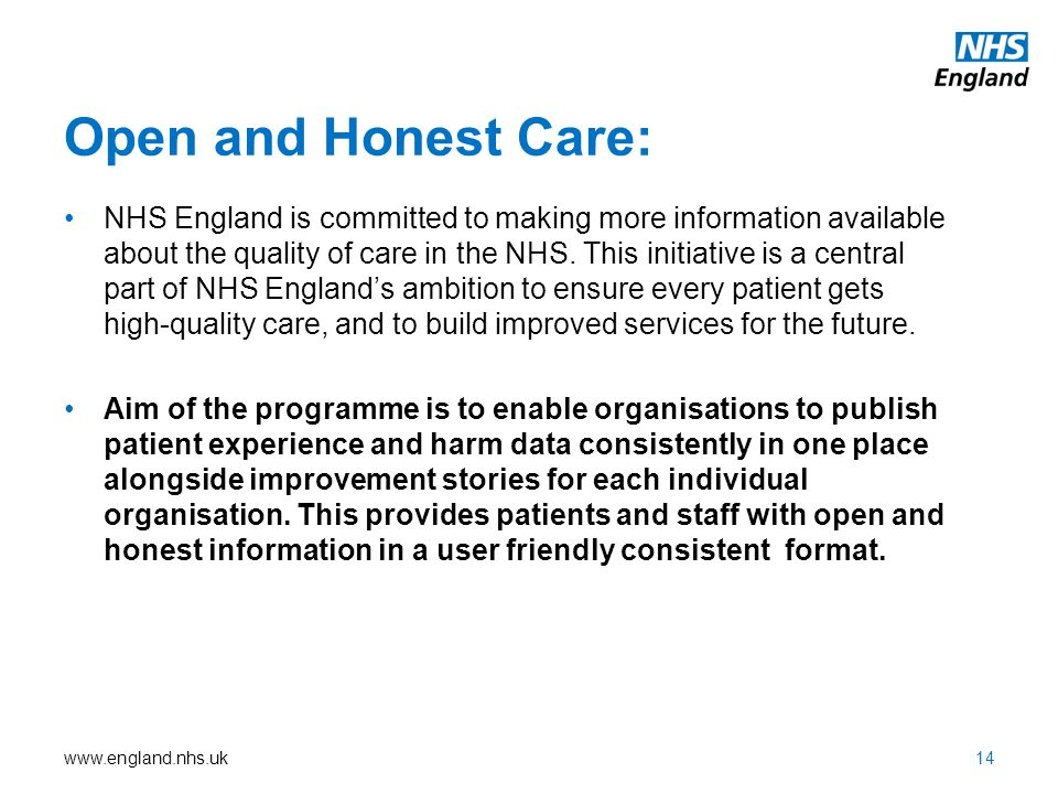 www.england.nhs.uk Open and Honest Care: NHS England is committed to making more information available about the quality of care in the NHS. This init