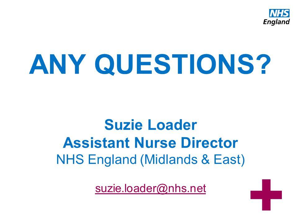 www.england.nhs.uk ANY QUESTIONS? Suzie Loader Assistant Nurse Director NHS England (Midlands & East) suzie.loader@nhs.net