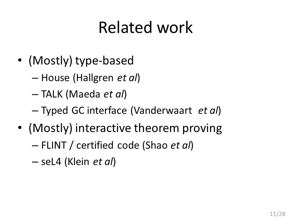 11/28 Related work (Mostly) type-based – House (Hallgren et al) – TALK (Maeda et al) – Typed GC interface (Vanderwaart et al) (Mostly) interactive theorem proving – FLINT / certified code (Shao et al) – seL4 (Klein et al)
