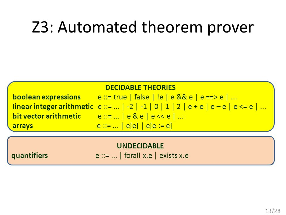 13/28 Z3: Automated theorem prover DECIDABLE THEORIES boolean expressions e ::= true | false | !e | e && e | e ==> e |...