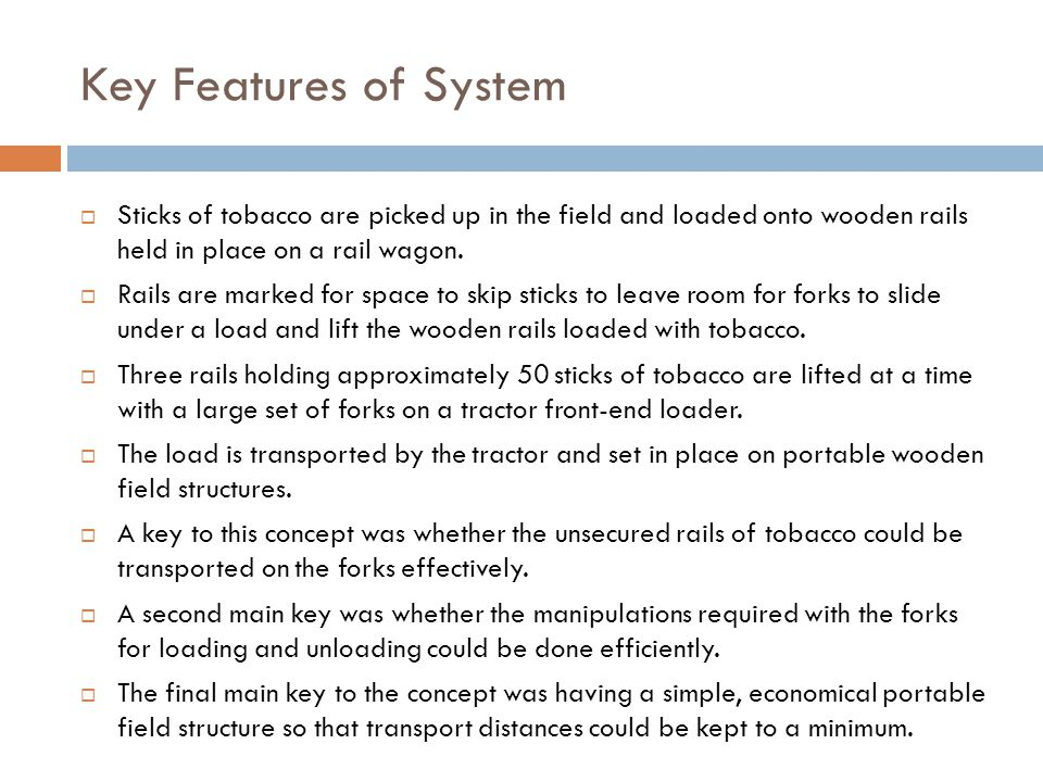Key Features of System  Sticks of tobacco are picked up in the field and loaded onto wooden rails held in place on a rail wagon.
