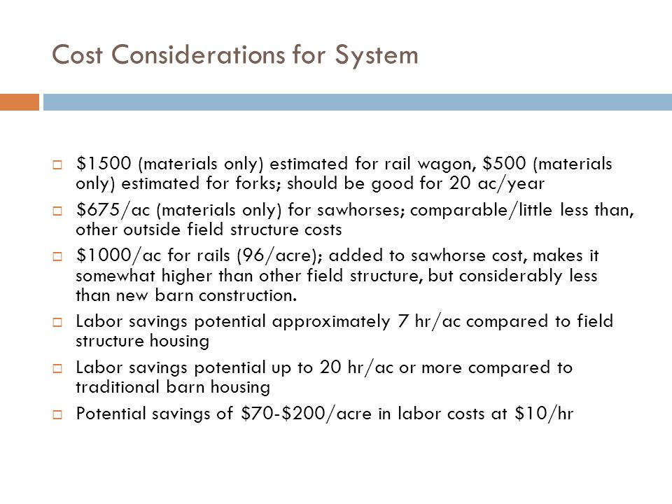 Cost Considerations for System  $1500 (materials only) estimated for rail wagon, $500 (materials only) estimated for forks; should be good for 20 ac/year  $675/ac (materials only) for sawhorses; comparable/little less than, other outside field structure costs  $1000/ac for rails (96/acre); added to sawhorse cost, makes it somewhat higher than other field structure, but considerably less than new barn construction.