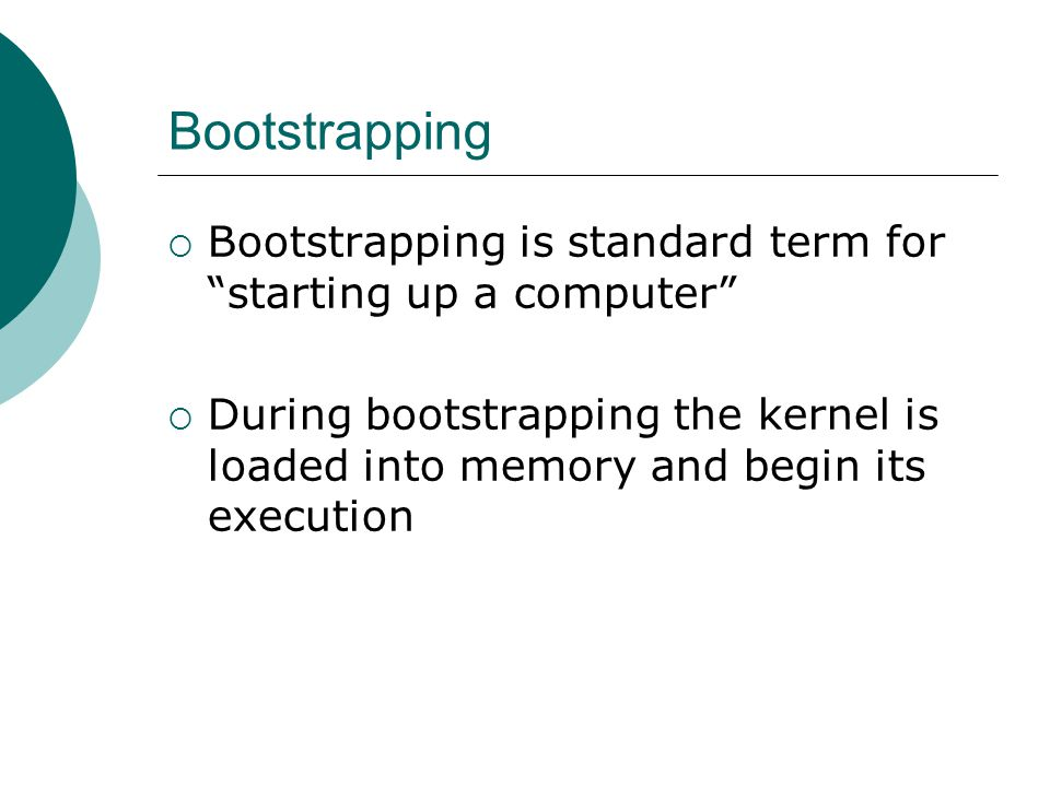 Bootstrapping  Bootstrapping is standard term for starting up a computer  During bootstrapping the kernel is loaded into memory and begin its execution