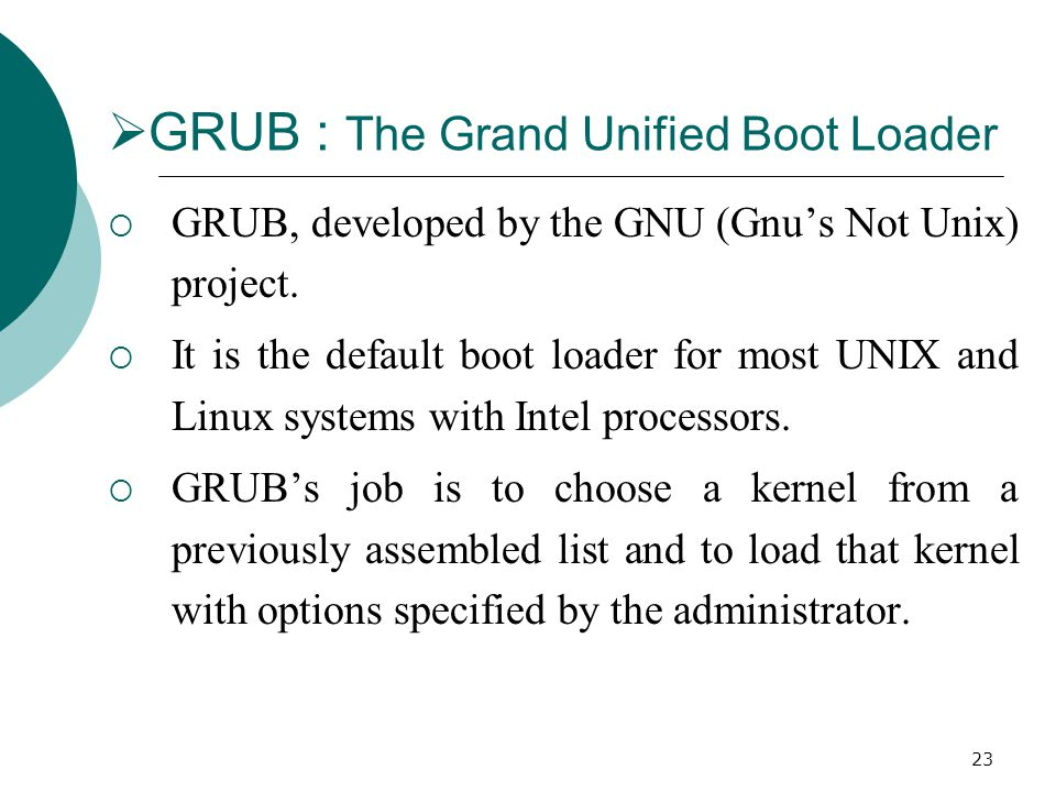 23  GRUB : The Grand Unified Boot Loader  GRUB, developed by the GNU (Gnu's Not Unix) project.