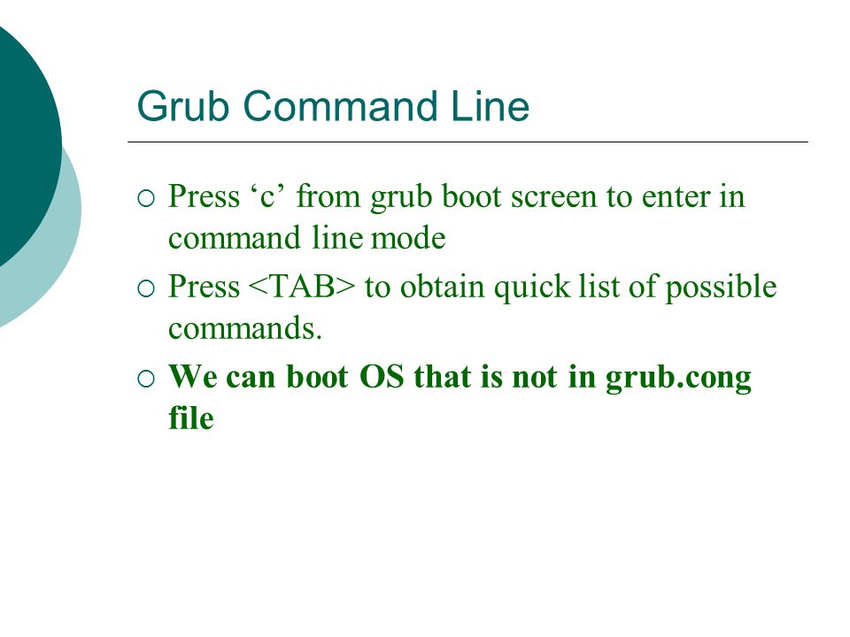 Grub Command Line  Press 'c' from grub boot screen to enter in command line mode  Press to obtain quick list of possible commands.