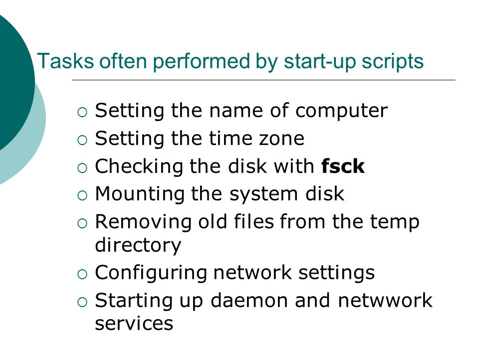 Tasks often performed by start-up scripts  Setting the name of computer  Setting the time zone  Checking the disk with fsck  Mounting the system disk  Removing old files from the temp directory  Configuring network settings  Starting up daemon and netwwork services