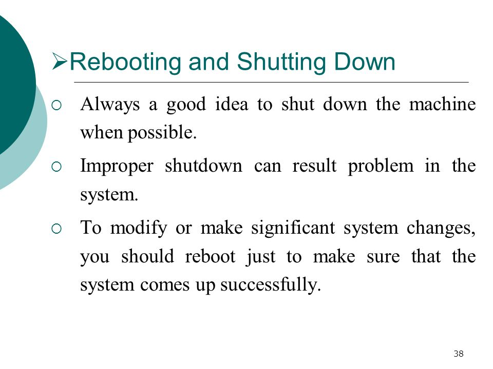 38  Rebooting and Shutting Down  Always a good idea to shut down the machine when possible.