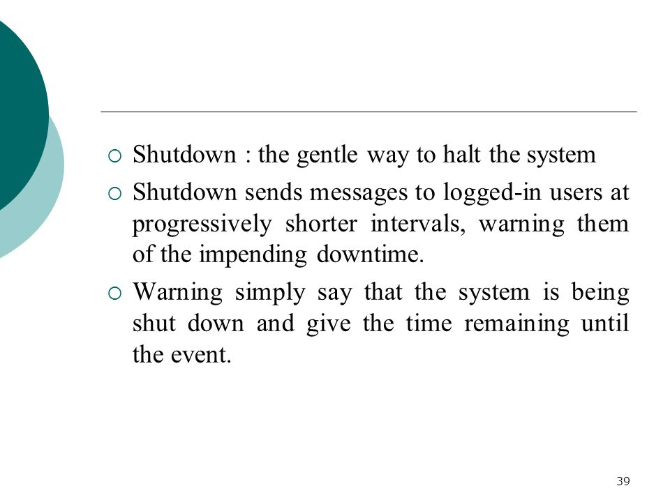 39  Shutdown : the gentle way to halt the system  Shutdown sends messages to logged-in users at progressively shorter intervals, warning them of the impending downtime.