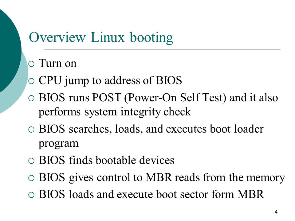 4 Overview Linux booting  Turn on  CPU jump to address of BIOS  BIOS runs POST (Power-On Self Test) and it also performs system integrity check  BIOS searches, loads, and executes boot loader program  BIOS finds bootable devices  BIOS gives control to MBR reads from the memory  BIOS loads and execute boot sector form MBR