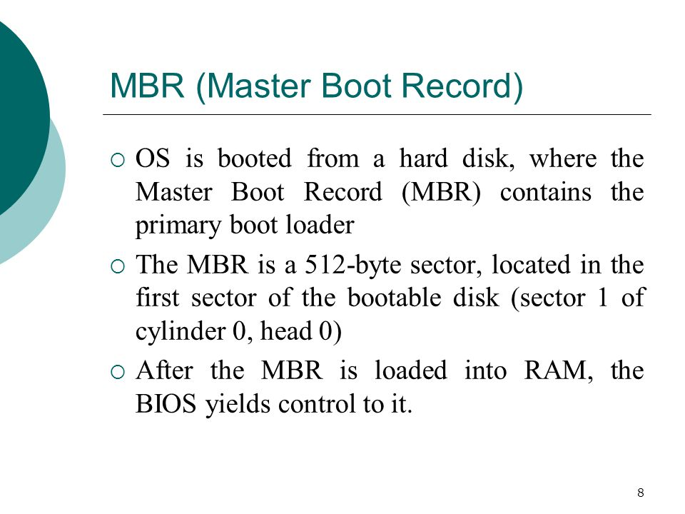 8 MBR (Master Boot Record)  OS is booted from a hard disk, where the Master Boot Record (MBR) contains the primary boot loader  The MBR is a 512-byte sector, located in the first sector of the bootable disk (sector 1 of cylinder 0, head 0)  After the MBR is loaded into RAM, the BIOS yields control to it.