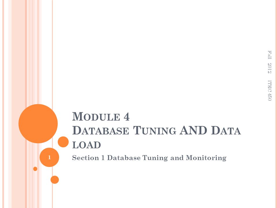 M ODULE 4 D ATABASE T UNING AND D ATA LOAD Section 1 Database Tuning and Monitoring 1 ITEC 450 Fall 2012