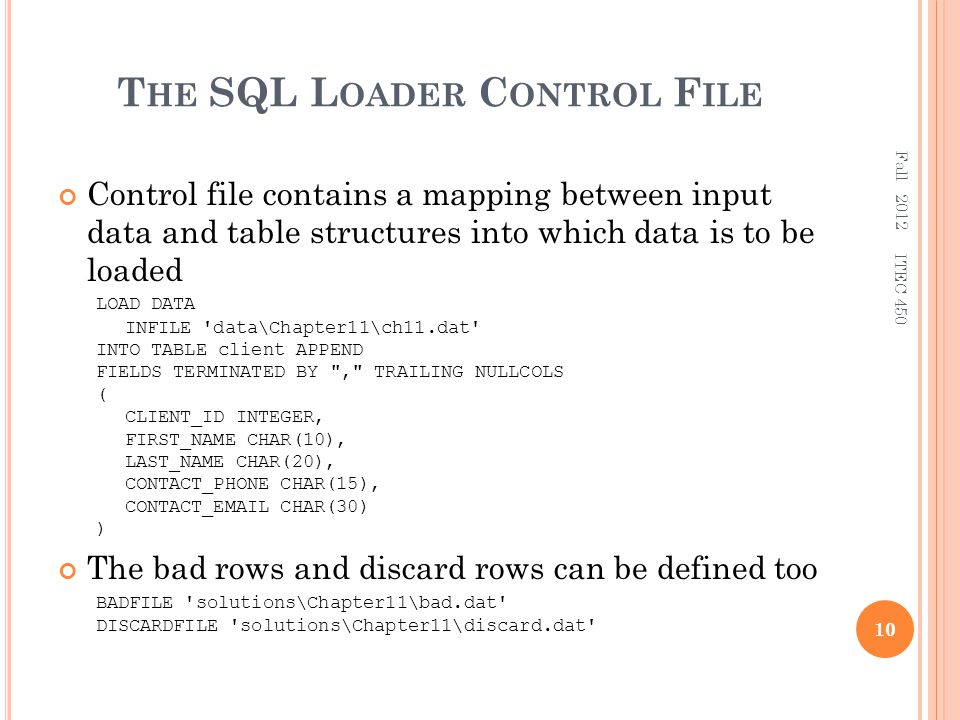 T HE SQL L OADER C ONTROL F ILE Control file contains a mapping between input data and table structures into which data is to be loaded LOAD DATA INFILE data\Chapter11\ch11.dat INTO TABLE client APPEND FIELDS TERMINATED BY , TRAILING NULLCOLS ( CLIENT_ID INTEGER, FIRST_NAME CHAR(10), LAST_NAME CHAR(20), CONTACT_PHONE CHAR(15), CONTACT_EMAIL CHAR(30) ) The bad rows and discard rows can be defined too BADFILE solutions\Chapter11\bad.dat DISCARDFILE solutions\Chapter11\discard.dat Fall 2012 10 ITEC 450