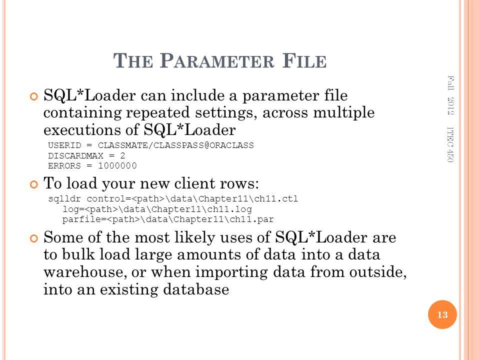 T HE P ARAMETER F ILE SQL*Loader can include a parameter file containing repeated settings, across multiple executions of SQL*Loader USERID = CLASSMATE/CLASSPASS@ORACLASS DISCARDMAX = 2 ERRORS = 1000000 To load your new client rows: sqlldr control= \data\Chapter11\ch11.ctl log= \data\Chapter11\ch11.log parfile= \data\Chapter11\ch11.par Some of the most likely uses of SQL*Loader are to bulk load large amounts of data into a data warehouse, or when importing data from outside, into an existing database Fall 2012 13 ITEC 450