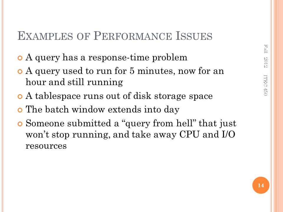 E XAMPLES OF P ERFORMANCE I SSUES A query has a response-time problem A query used to run for 5 minutes, now for an hour and still running A tablespace runs out of disk storage space The batch window extends into day Someone submitted a query from hell that just won't stop running, and take away CPU and I/O resources Fall 2012 14 ITEC 450