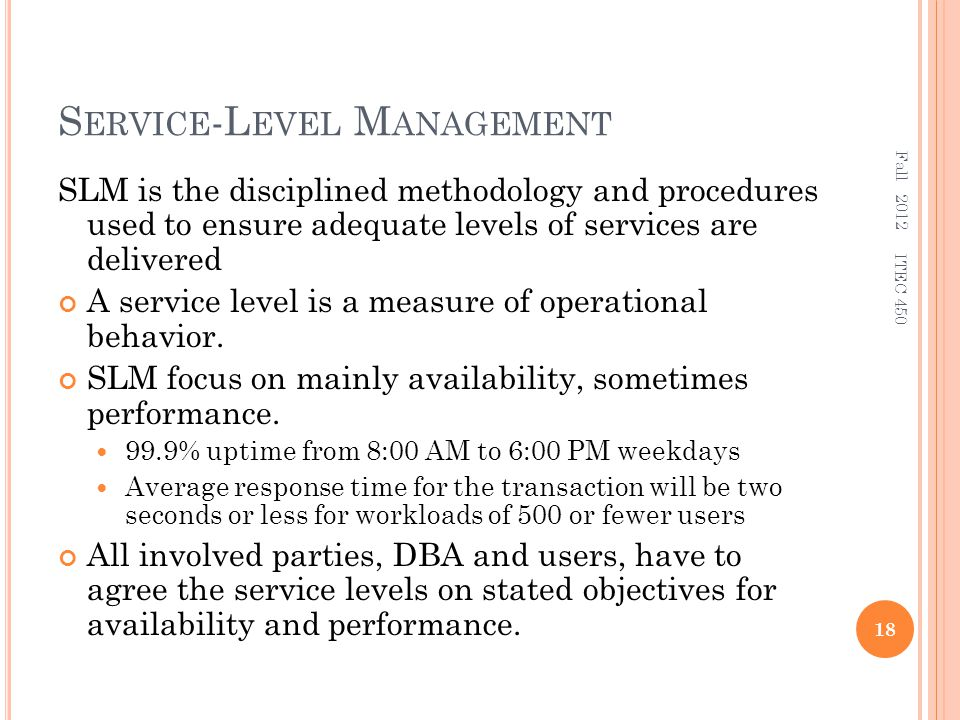 S ERVICE -L EVEL M ANAGEMENT SLM is the disciplined methodology and procedures used to ensure adequate levels of services are delivered A service level is a measure of operational behavior.