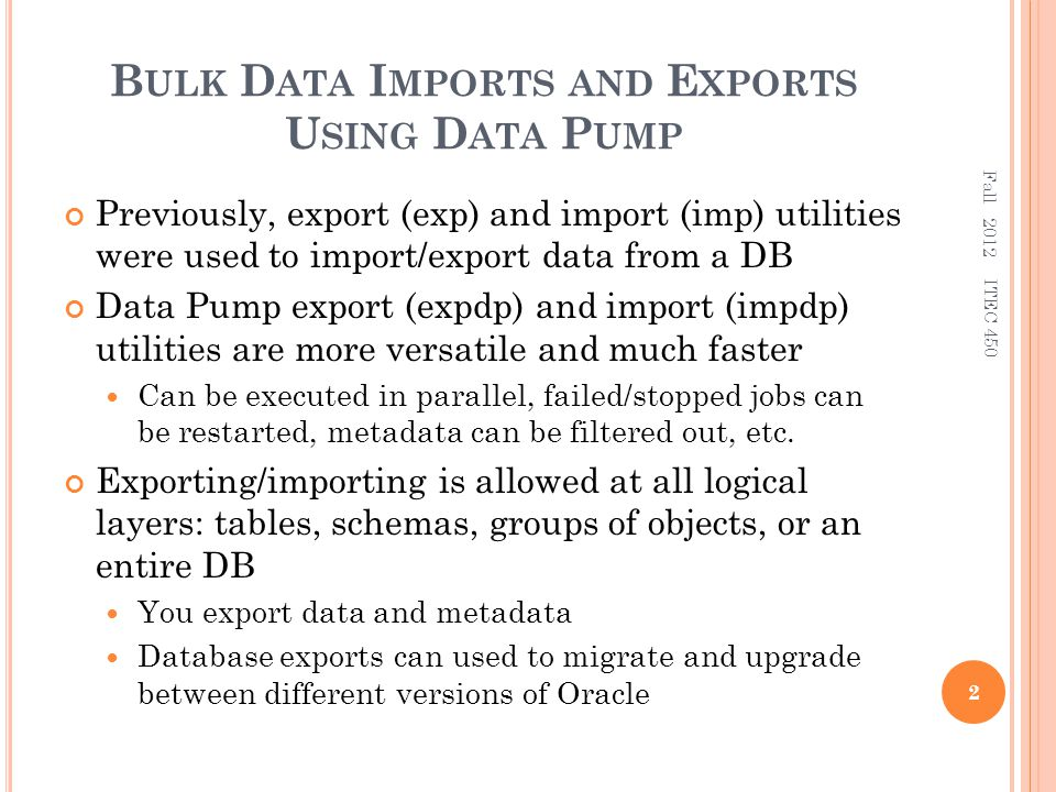 B ULK D ATA I MPORTS AND E XPORTS U SING D ATA P UMP Previously, export (exp) and import (imp) utilities were used to import/export data from a DB Data Pump export (expdp) and import (impdp) utilities are more versatile and much faster Can be executed in parallel, failed/stopped jobs can be restarted, metadata can be filtered out, etc.